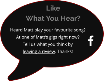  Heard Matt play your favourite song?  At one of Matt's gigs right now? Tell us what you think byleaving a review. Thanks! Like What You Hear?